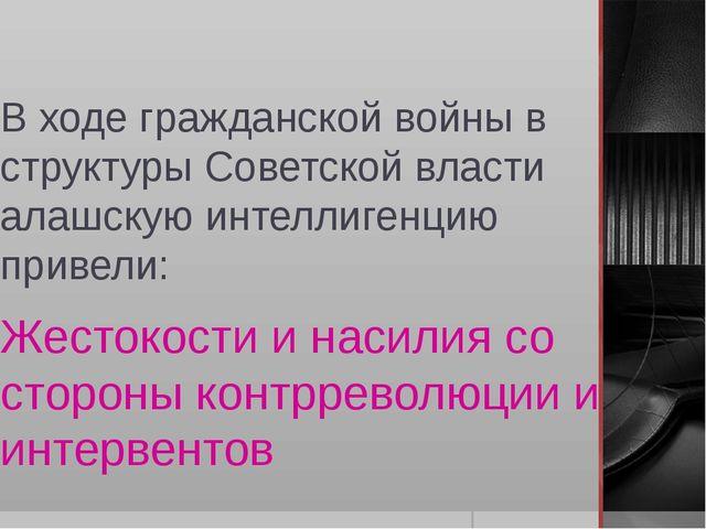 В ходе гражданской войны в структуры Советской власти алашскую интеллигенцию...