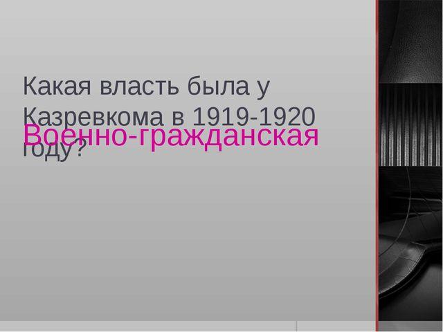 Какая власть была у Казревкома в 1919-1920 году? Военно-гражданская