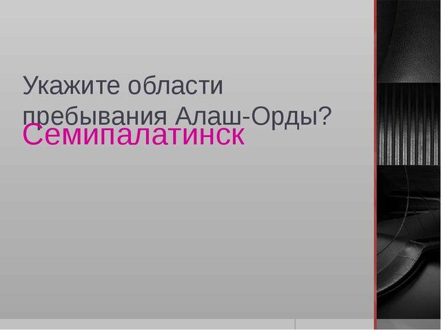Укажите области пребывания Алаш-Орды? Семипалатинск