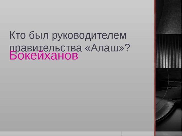 Кто был руководителем правительства «Алаш»? Бокейханов