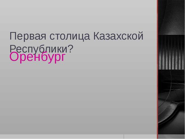 Первая столица Казахской Республики? Оренбург