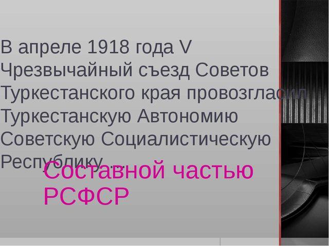 В апреле 1918 года V Чрезвычайный съезд Советов Туркестанского края провозгла...