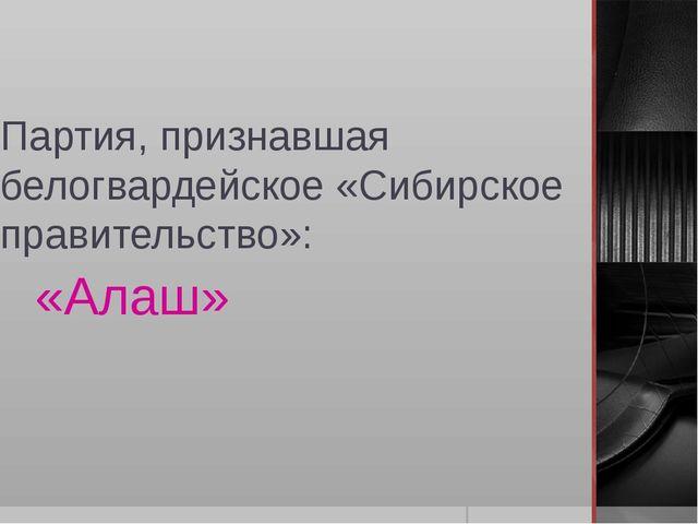Партия, признавшая белогвардейское «Сибирское правительство»: «Алаш»