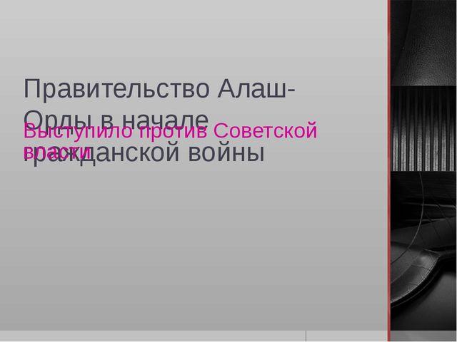 Правительство Алаш-Орды в начале гражданской войны Выступило против Советской...