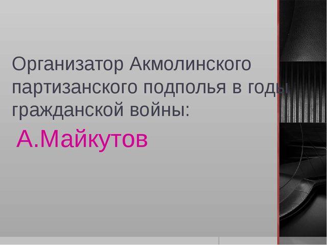 Организатор Акмолинского партизанского подполья в годы гражданской войны: А.М...