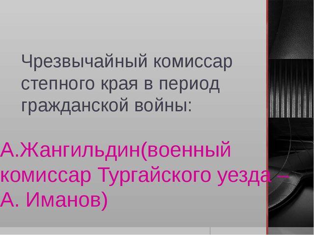 Чрезвычайный комиссар степного края в период гражданской войны: А.Жангильдин(...