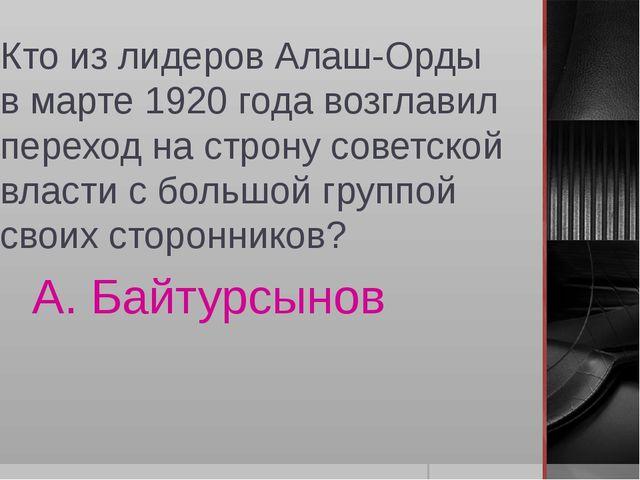 Кто из лидеров Алаш-Орды в марте 1920 года возглавил переход на строну советс...