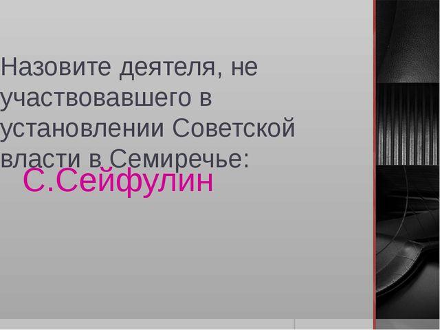 Назовите деятеля, не участвовавшего в установлении Советской власти в Семиреч...