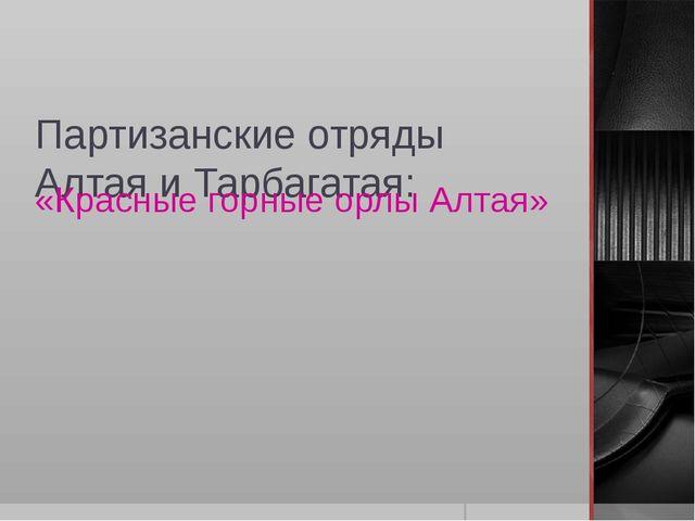 Партизанские отряды Алтая и Тарбагатая: «Красные горные орлы Алтая»