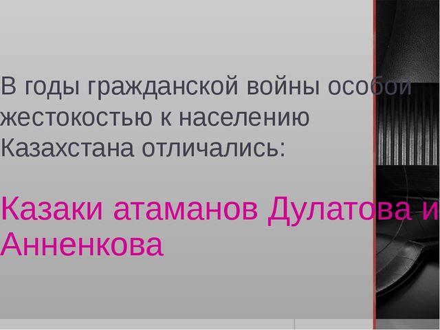 В годы гражданской войны особой жестокостью к населению Казахстана отличались...