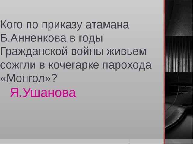 Кого по приказу атамана Б.Анненкова в годы Гражданской войны живьем сожгли в...