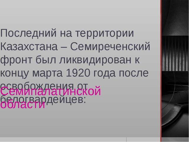 Последний на территории Казахстана – Семиреченский фронт был ликвидирован к к...