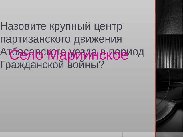 Назовите крупный центр партизанского движения Атбасарского уезда в период Гра...
