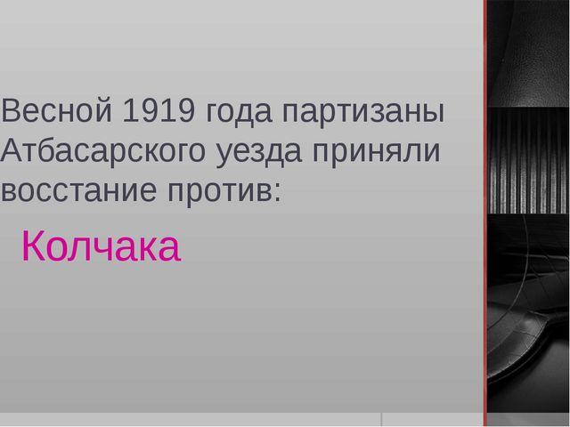 Весной 1919 года партизаны Атбасарского уезда приняли восстание против: Колчака