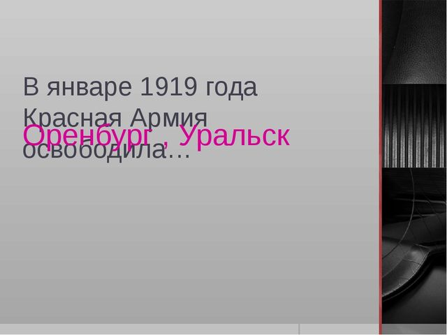 В январе 1919 года Красная Армия освободила… Оренбург , Уральск