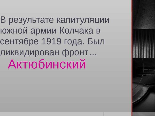 В результате капитуляции южной армии Колчака в сентябре 1919 года. Был ликвид...