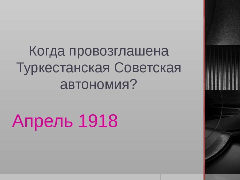 Когда провозглашена Туркестанская Советская автономия? Апрель 1918