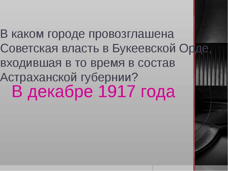 В каком городе провозглашена Советская власть в Букеевской Орде, входившая в...