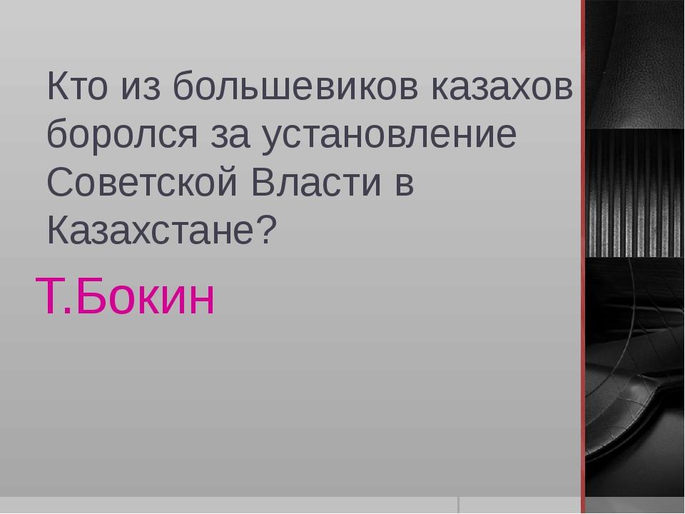 Кто из большевиков казахов боролся за установление Советской Власти в Казахст...