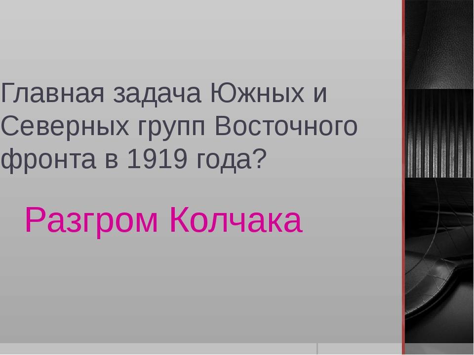 Главная задача Южных и Северных групп Восточного фронта в 1919 года? Разгром...