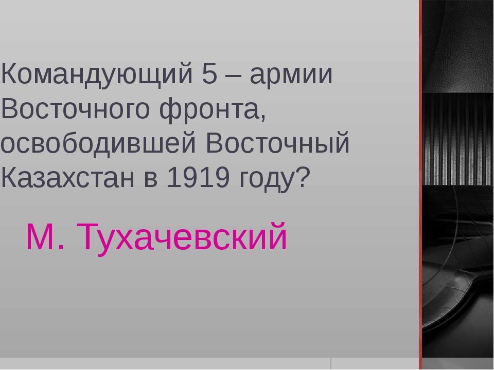 Командующий 5 – армии Восточного фронта, освободившей Восточный Казахстан в 1...