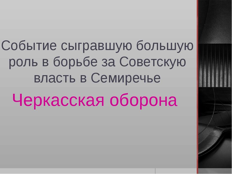 Событие сыгравшую большую роль в борьбе за Советскую власть в Семиречье Черка...