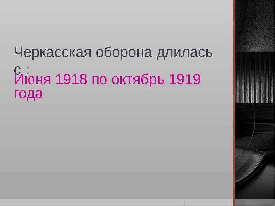Черкасская оборона длилась с : Июня 1918 по октябрь 1919 года