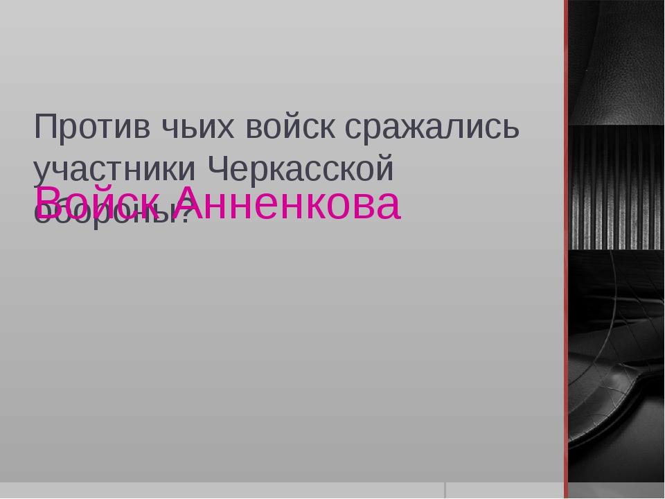 Против чьих войск сражались участники Черкасской обороны? Войск Анненкова