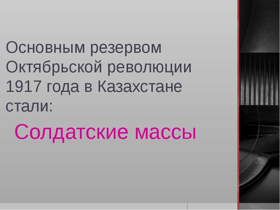 Основным резервом Октябрьской революции 1917 года в Казахстане стали: Солдатс...
