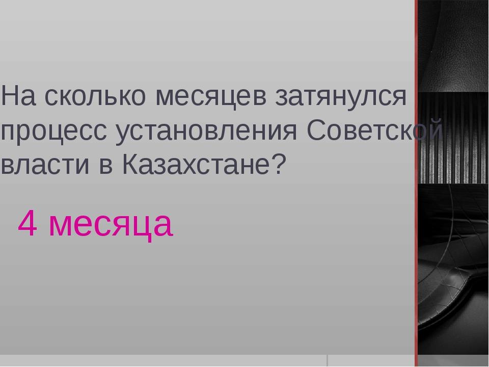 На сколько месяцев затянулся процесс установления Советской власти в Казахста...