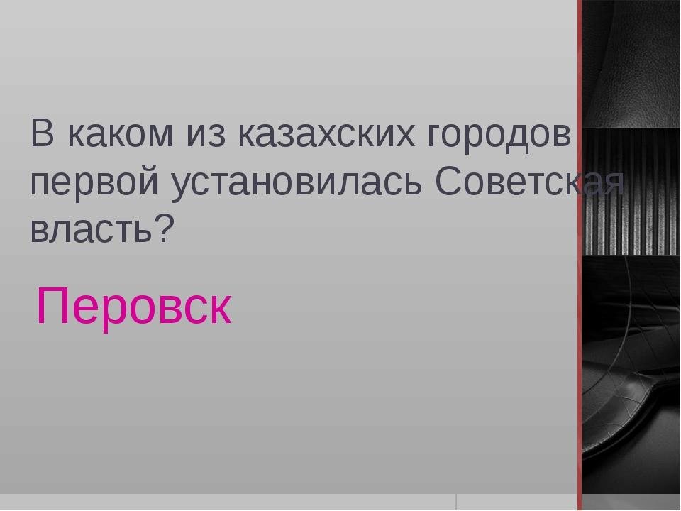 В каком из казахских городов первой установилась Советская власть? Перовск