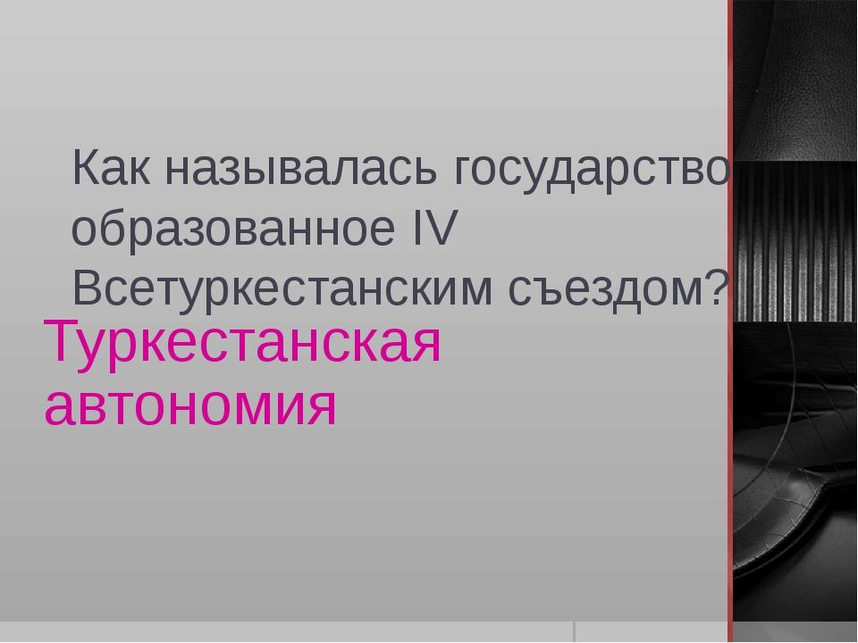 Как называлась государство образованное IV Всетуркестанским съездом? Туркеста...