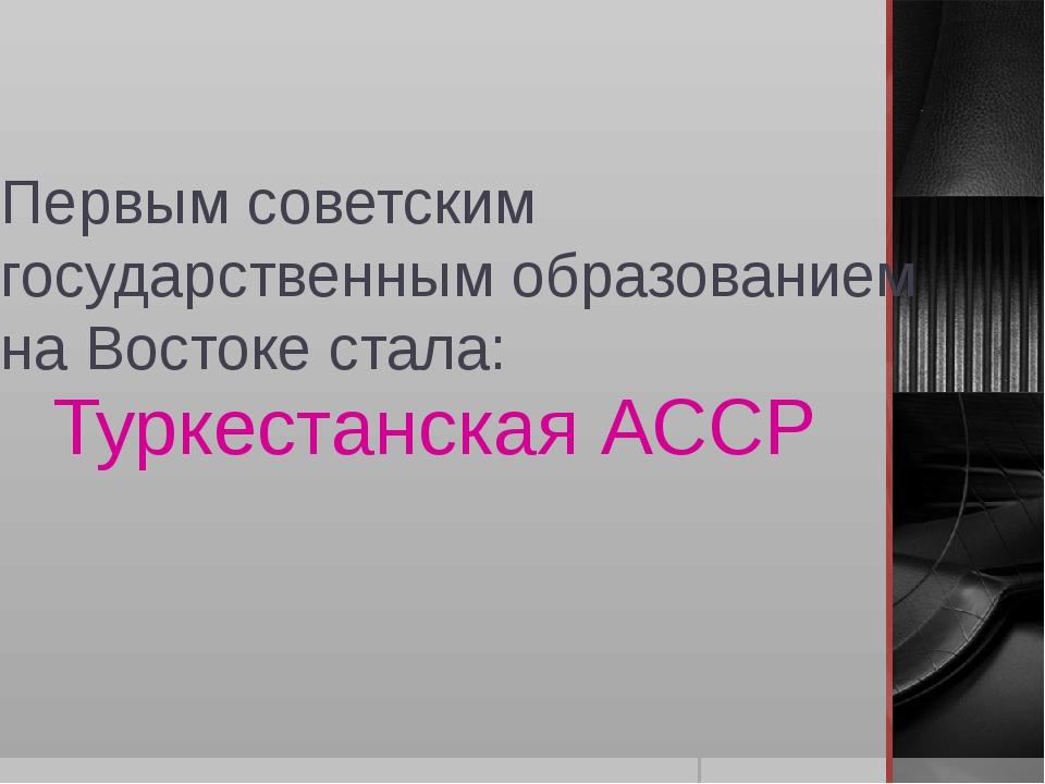 Первым советским государственным образованием на Востоке стала: Туркестанская...
