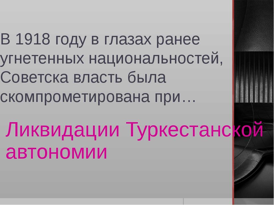 В 1918 году в глазах ранее угнетенных национальностей, Советска власть была с...
