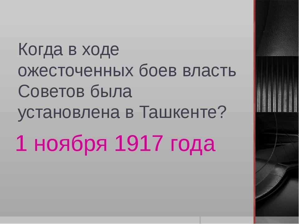 Когда в ходе ожесточенных боев власть Советов была установлена в Ташкенте? 1...
