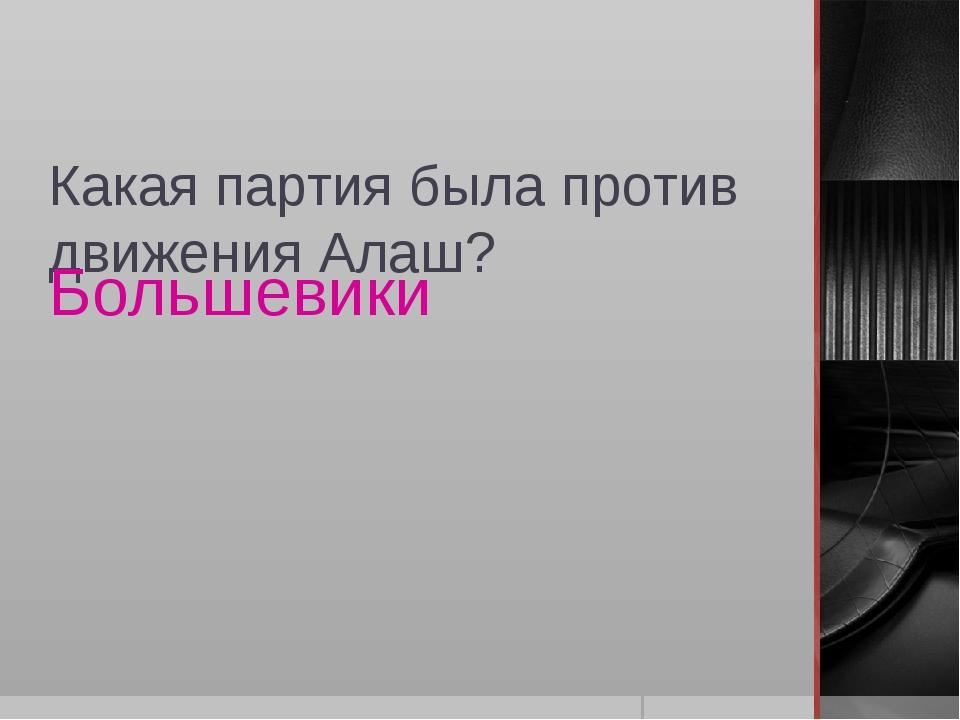 Какая партия была против движения Алаш? Большевики