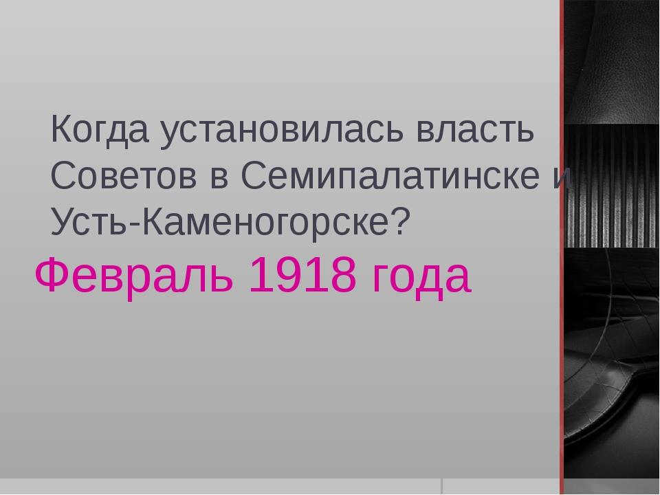 Когда установилась власть Советов в Семипалатинске и Усть-Каменогорске? Февра...