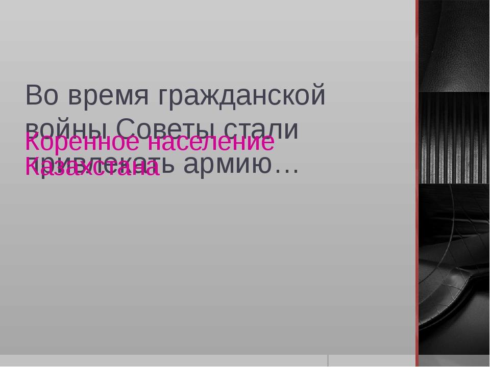 Во время гражданской войны Советы стали привлекать армию… Коренное население...