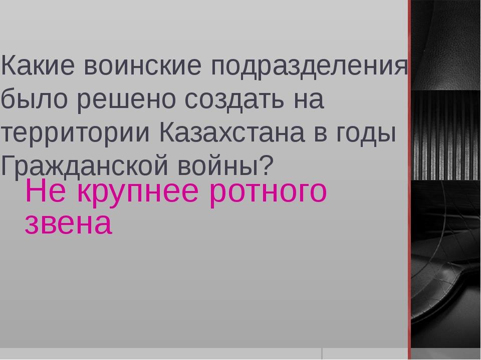 Какие воинские подразделения было решено создать на территории Казахстана в г...