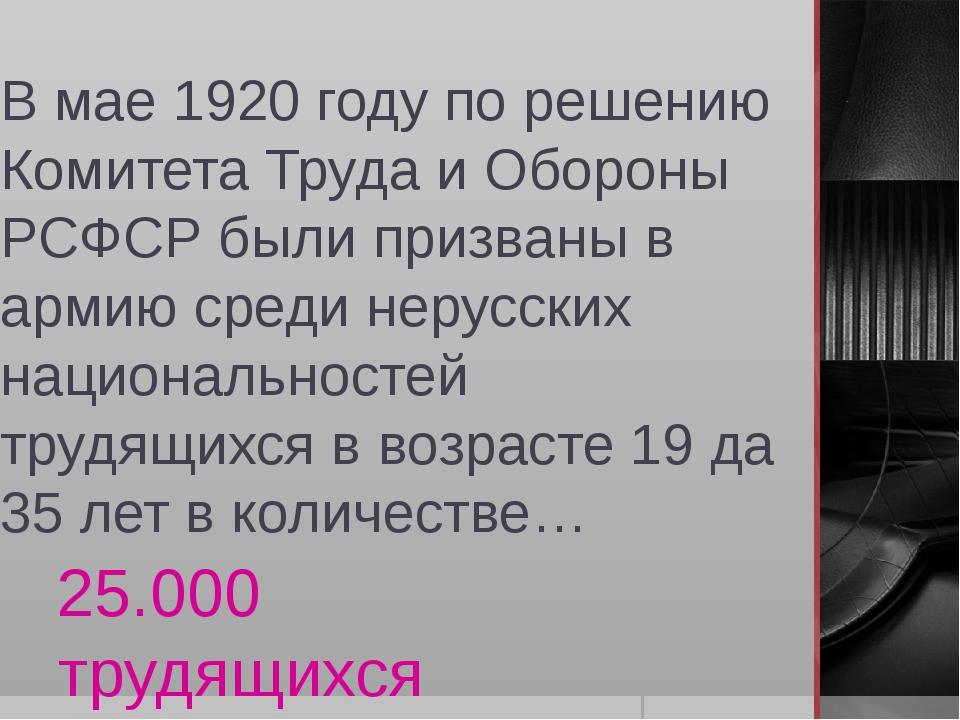 В мае 1920 году по решению Комитета Труда и Обороны РСФСР были призваны в арм...
