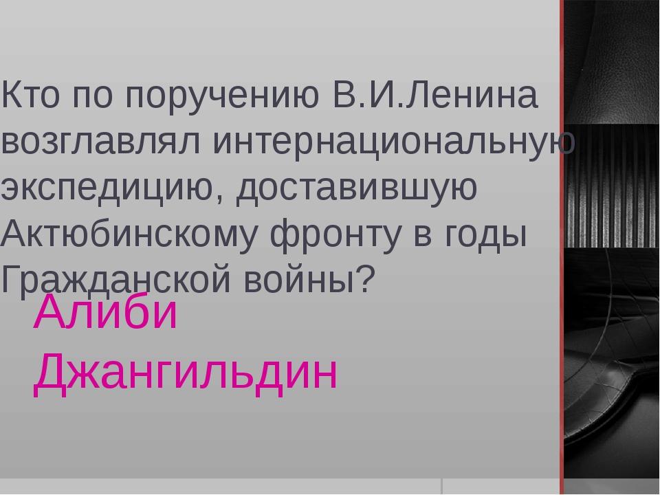 Кто по поручению В.И.Ленина возглавлял интернациональную экспедицию, доставив...