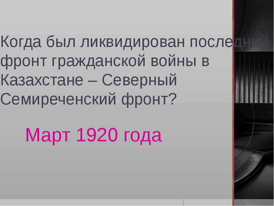 Когда был ликвидирован последний фронт гражданской войны в Казахстане – Север...