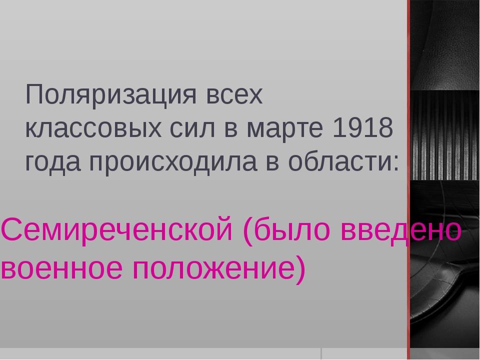 Поляризация всех классовых сил в марте 1918 года происходила в области: Семир...