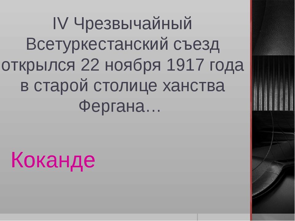 IV Чрезвычайный Всетуркестанский съезд открылся 22 ноября 1917 года в старой...