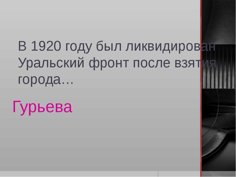 В 1920 году был ликвидирован Уральский фронт после взятия города… Гурьева
