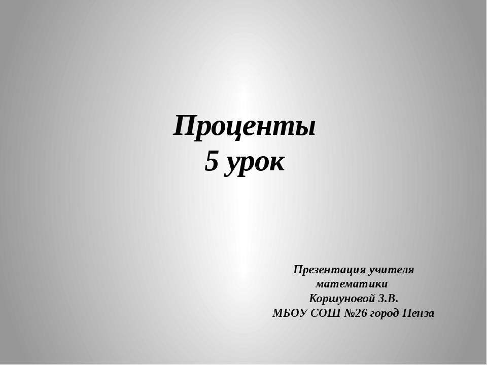 Проценты 5 урок Презентация учителя математики Коршуновой З.В. МБОУ СОШ №26 г...
