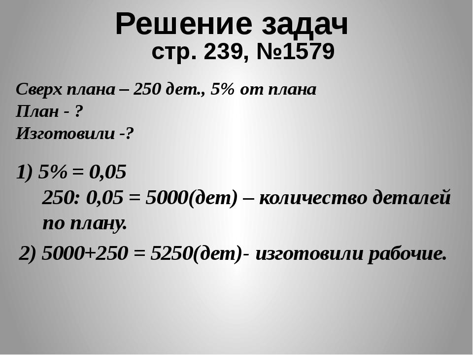 Решение задач стр. 239, №1579 Сверх плана – 250 дет., 5% от плана План - ? Из...