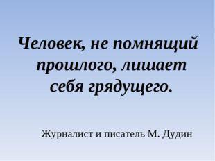 Человек, не помнящий прошлого, лишает себя грядущего. Журналист и писатель М.