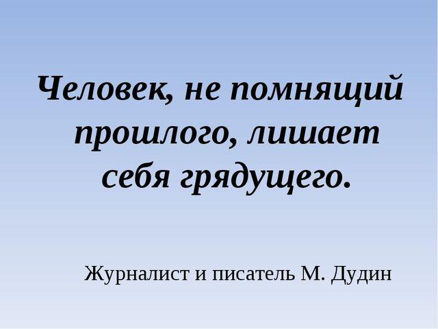 Человек, не помнящий прошлого, лишает себя грядущего. Журналист и писатель М....