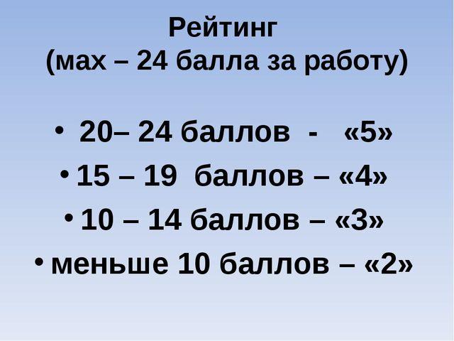 Рейтинг (мах – 24 балла за работу) 20– 24 баллов - «5» 15 – 19 баллов – «4» 1...